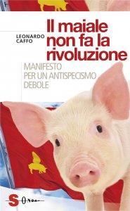 Il maiale non fa la rivoluzione. Manifesto per un antispecismo debole